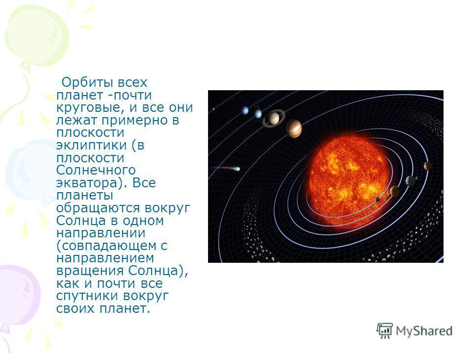Орбиты всех планет -почти круговые, и все они лежат примерно в плоскости эклиптики (в плоскости Солнечного экватора). Все планеты обращаются вокруг Солнца в одном направлении (совпадающем с направлением вращения Солнца), как и почти все спутники вокр