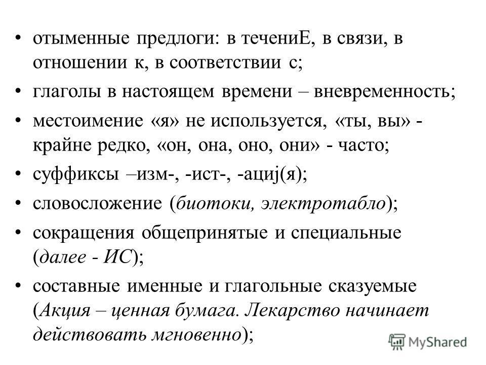 отыменные предлоги: в течениЕ, в связи, в отношении к, в соответствии с; глаголы в настоящем времени – вневременность; местоимение «я» не используется, «ты, вы» - крайне редко, «он, она, оно, они» - часто; суффиксы –изм-, -ист-, -ациj(я); словосложен