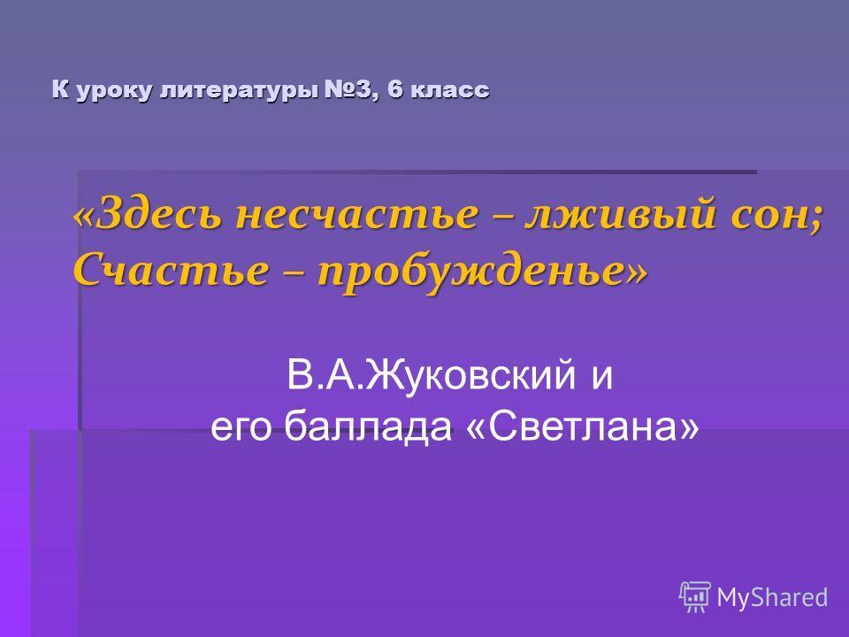К уроку литературы 3, 6 класс «Здесь несчастье – лживый сон; Счастье – пробужденье» В.А.Жуковский и его баллада «Светлана»
