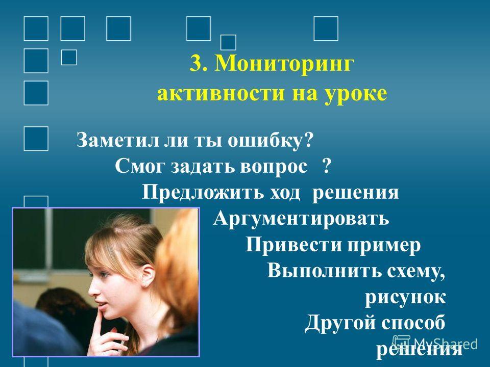 3. Мониторинг активности на уроке Заметил ли ты ошибку? Смог задать вопрос? Предложить ход решения Аргументировать Привести пример Выполнить схему, рисунок Другой способ решения
