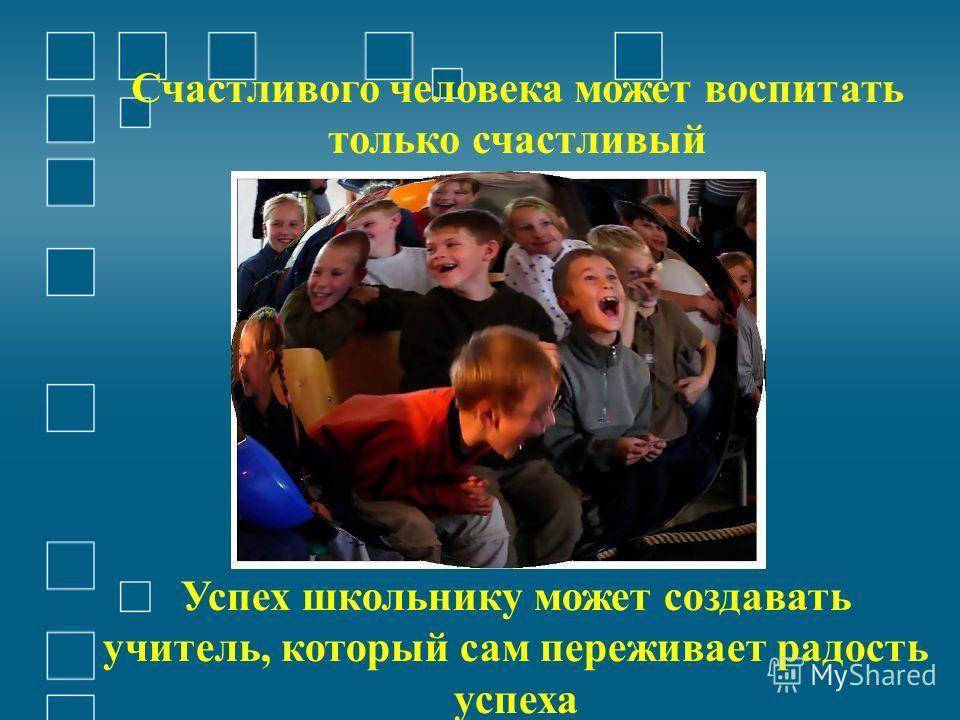 Счастливого человека может воспитать только счастливый Успех школьнику может создавать учитель, который сам переживает радость успеха