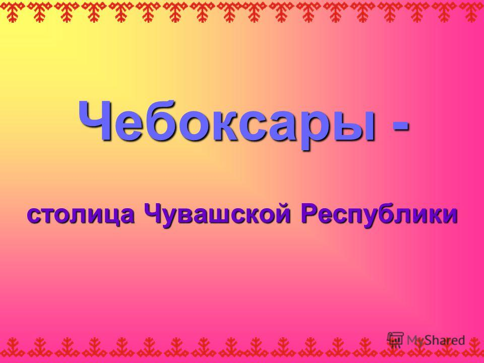 Чебоксары - столица Чувашской Республики
