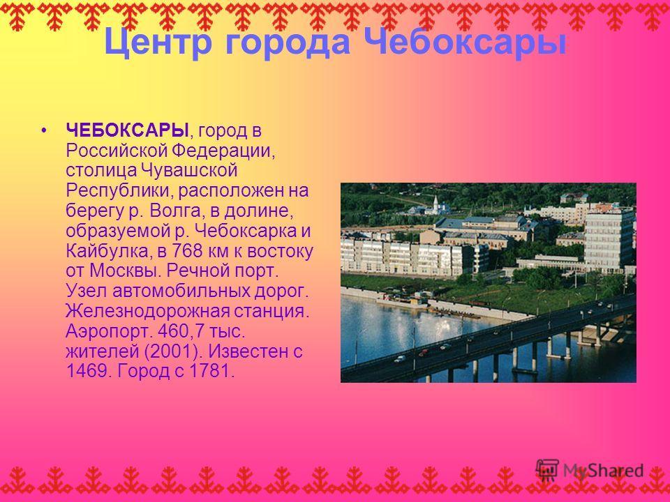 Центр города Чебоксары ЧЕБОКСАРЫ, город в Российской Федерации, столица Чувашской Республики, расположен на берегу р. Волга, в долине, образуемой р. Чебоксарка и Кайбулка, в 768 км к востоку от Москвы. Речной порт. Узел автомобильных дорог. Железнодо