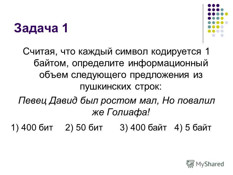 Задача 1 Считая, что каждый символ кодируется 1 байтом, определите информационный объем следующего предложения из пушкинских строк: Певец Давид был ростом мал, Но повалил же Голиафа! 1) 400 бит2) 50 бит3) 400 байт4) 5 байт