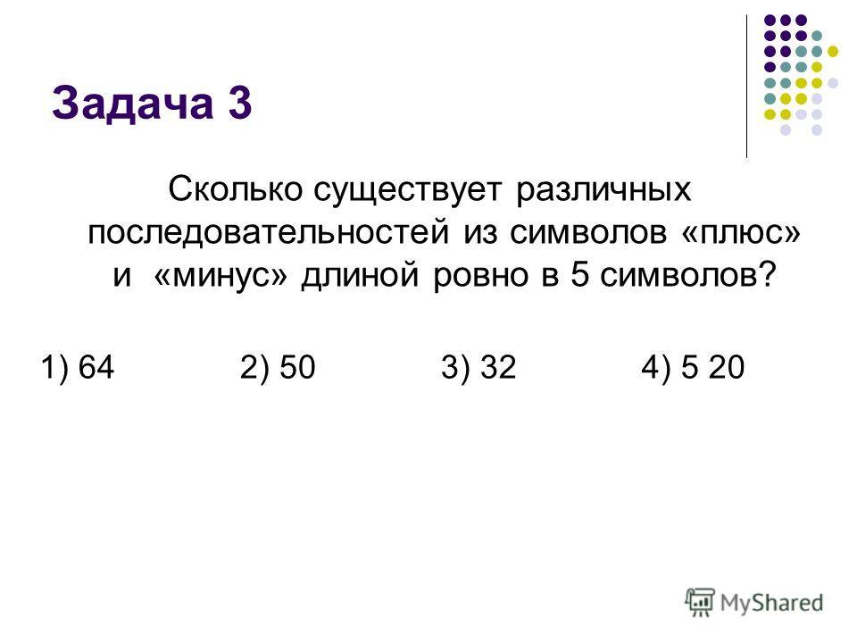 Задача 3 Сколько существует различных последовательностей из символов «плюс» и «минус» длиной ровно в 5 символов? 1) 642) 503) 324) 5 20