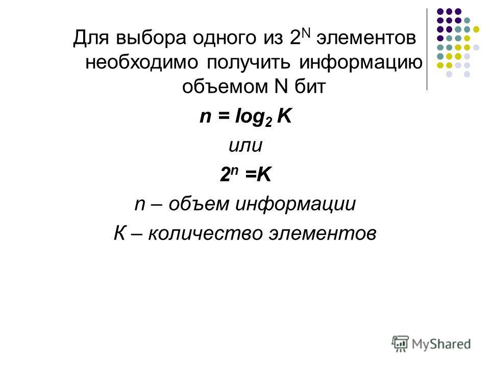 Для выбора одного из 2 N элементов необходимо получить информацию объемом N бит n = log 2 K или 2 n =K n – объем информации К – количество элементов