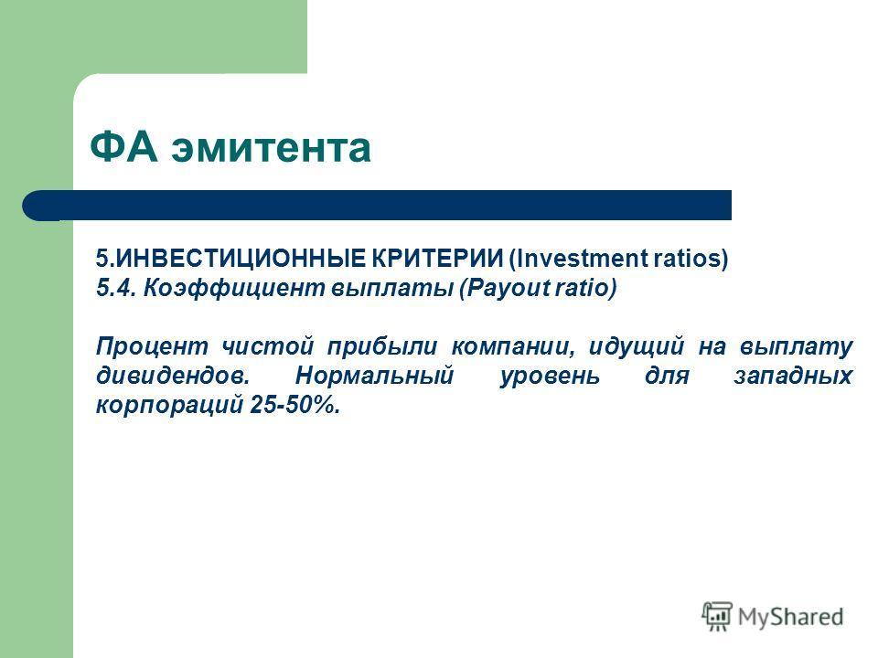 ФА эмитента 5.ИНВЕСТИЦИОННЫЕ КРИТЕРИИ (Investment ratios) 5.4. Коэффициент выплаты (Payout ratio) Процент чистой прибыли компании, идущий на выплату дивидендов. Нормальный уровень для западных корпораций 25-50%.
