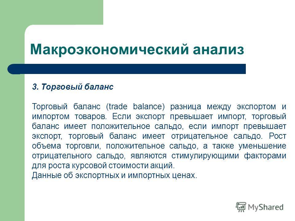 Макроэкономический анализ 3. Торговый баланс Торговый баланс (trade balance) разница между экспортом и импортом товаров. Если экспорт превышает импорт, торговый баланс имеет положительное сальдо, если импорт превышает экспорт, торговый баланс имеет о