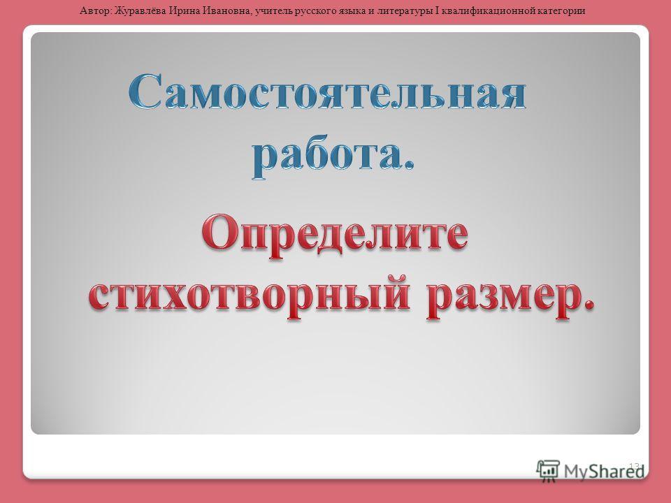 13 Автор: Журавлёва Ирина Ивановна, учитель русского языка и литературы I квалификационной категории