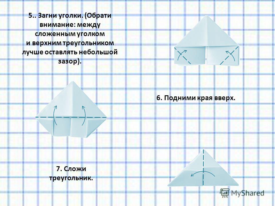 5.. Загни уголки. (Обрати внимание: между сложенным уголком и верхним треугольником лучше оставлять небольшой зазор). 6. Подними края вверх. 7. Сложи треугольник.