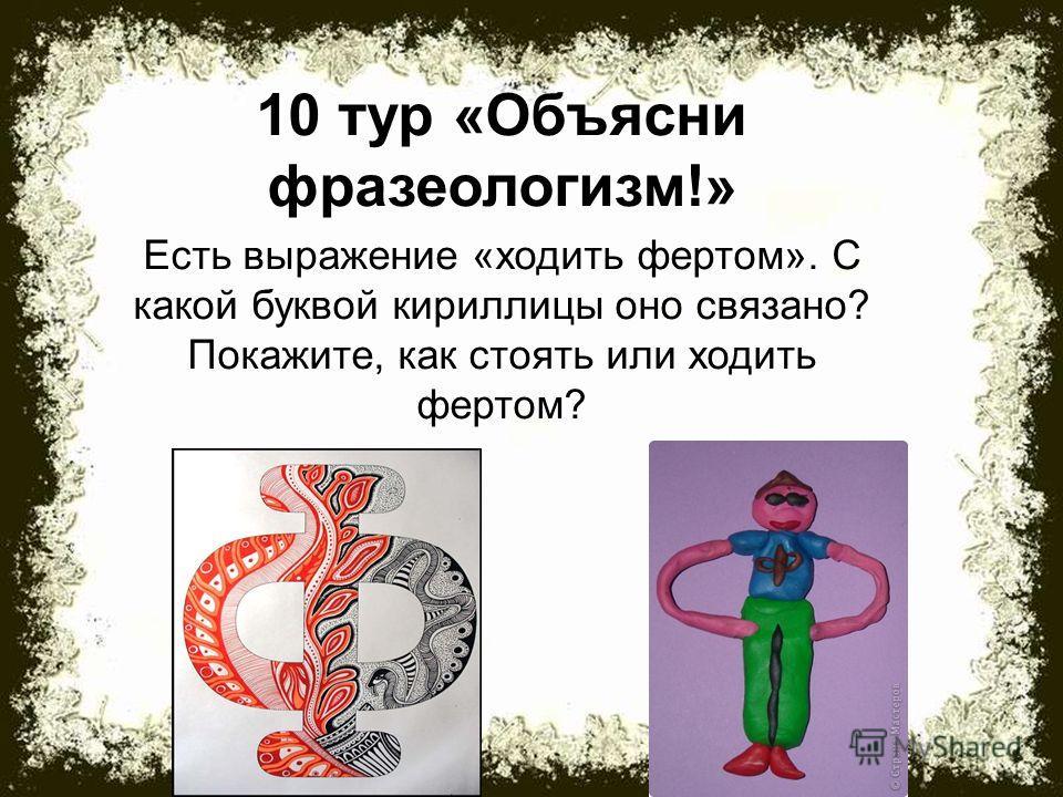 10 тур «Объясни фразеологизм!» Есть выражение «ходить фертом». С какой буквой кириллицы оно связано? Покажите, как стоять или ходить фертом?