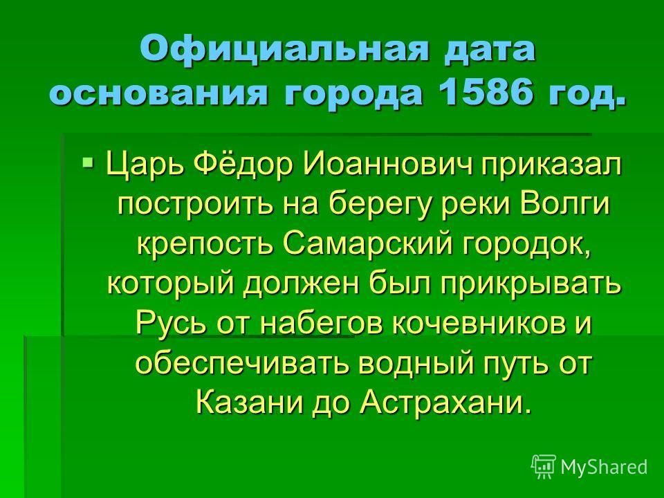 Официальная дата основания города 1586 год. Царь Фёдор Иоаннович приказал построить на берегу реки Волги крепость Самарский городок, который должен был прикрывать Русь от набегов кочевников и обеспечивать водный путь от Казани до Астрахани. Царь Фёдо