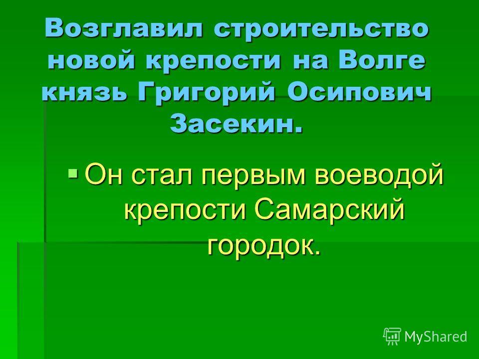 Возглавил строительство новой крепости на Волге князь Григорий Осипович Засекин. Он стал первым воеводой крепости Самарский городок. Он стал первым воеводой крепости Самарский городок.