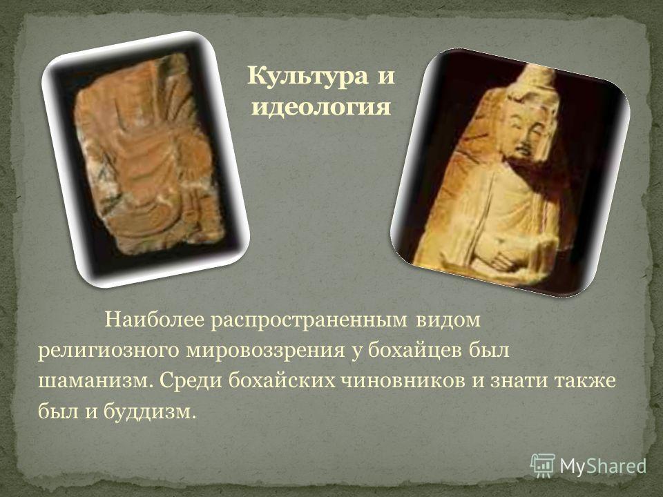 Наиболее распространенным видом религиозного мировоззрения у бохайцев был шаманизм. Среди бохайских чиновников и знати также был и буддизм.
