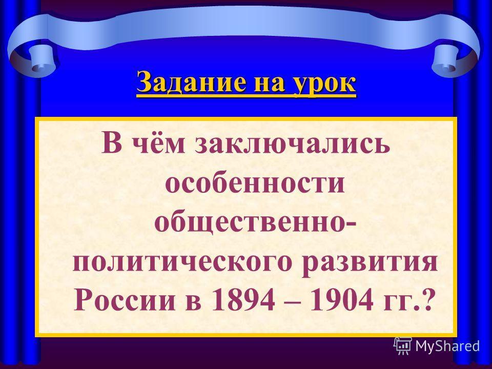Задание на урок В чём заключались особенности общественно- политического развития России в 1894 – 1904 гг.?