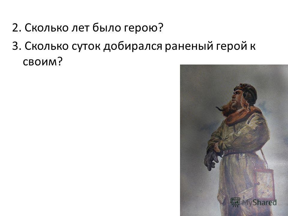 2. Сколько лет было герою? 3. Сколько суток добирался раненый герой к своим?