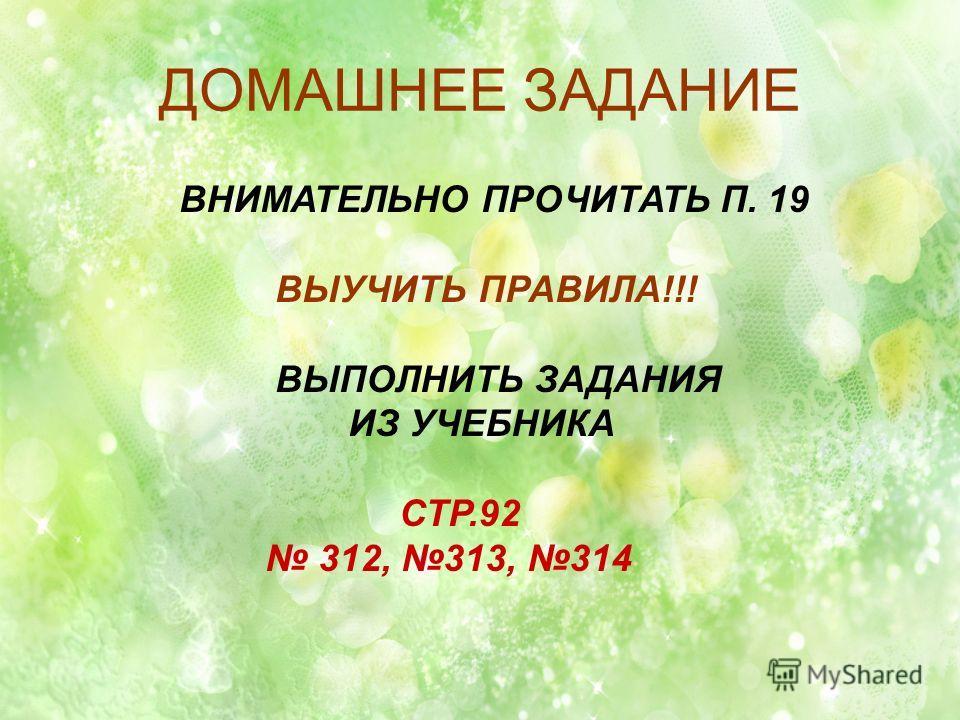 ДОМАШНЕЕ ЗАДАНИЕ ВНИМАТЕЛЬНО ПРОЧИТАТЬ П. 19 ВЫУЧИТЬ ПРАВИЛА!!! ВЫПОЛНИТЬ ЗАДАНИЯ ИЗ УЧЕБНИКА СТР.92 312, 313, 314