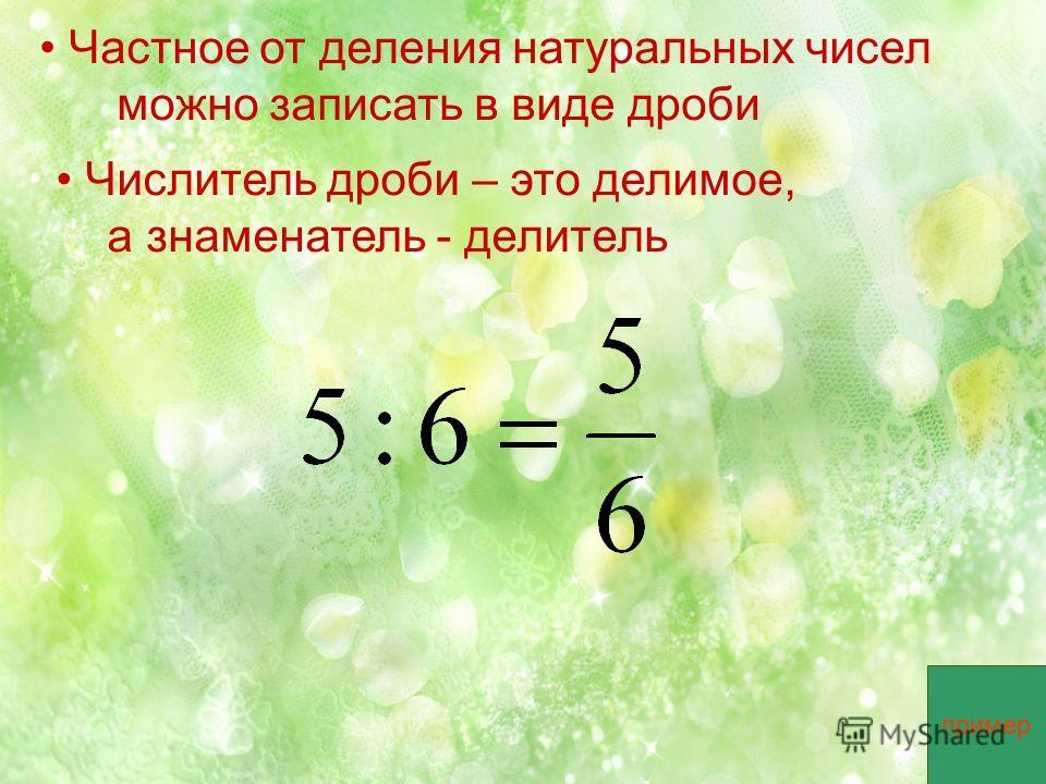 Частное от деления натуральных чисел можно записать в виде дроби Числитель дроби – это делимое, а знаменатель - делитель пример