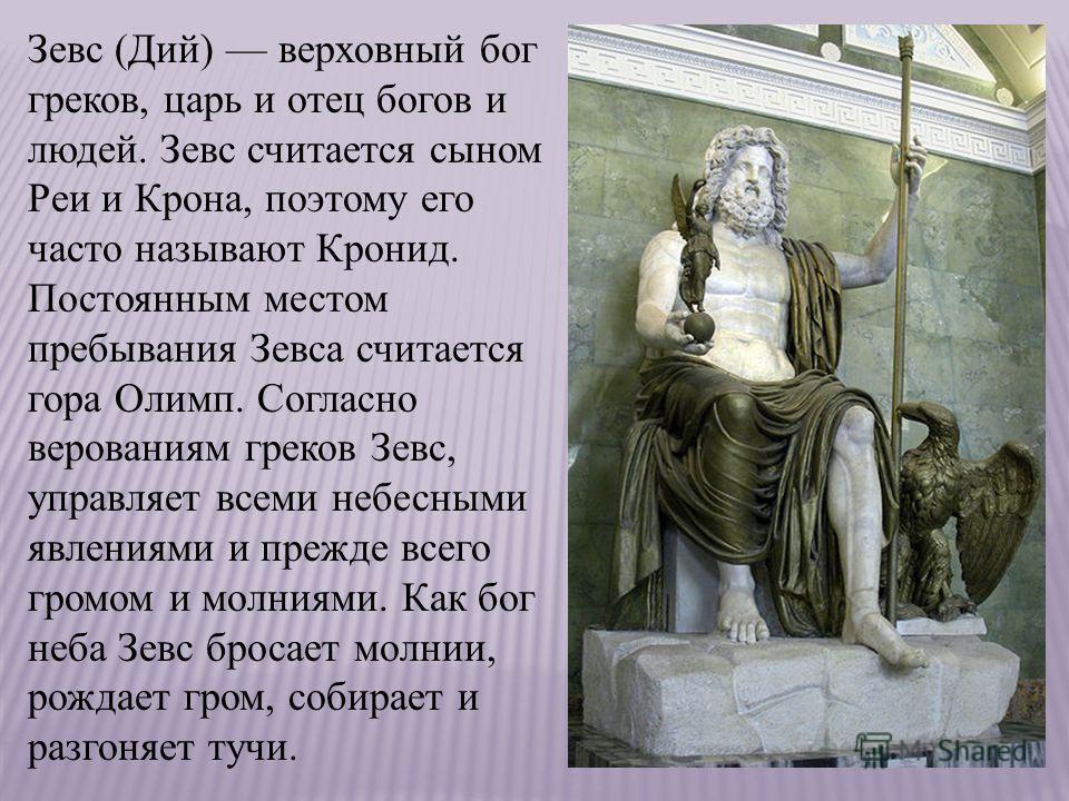 Зевс (Дий) верховный бог греков, царь и отец богов и людей. Зевс считается сыном Реи и Крона, поэтому его часто называют Кронид. Постоянным местом пребывания Зевса считается гора Олимп. Согласно верованиям греков Зевс, управляет всеми небесными явлен