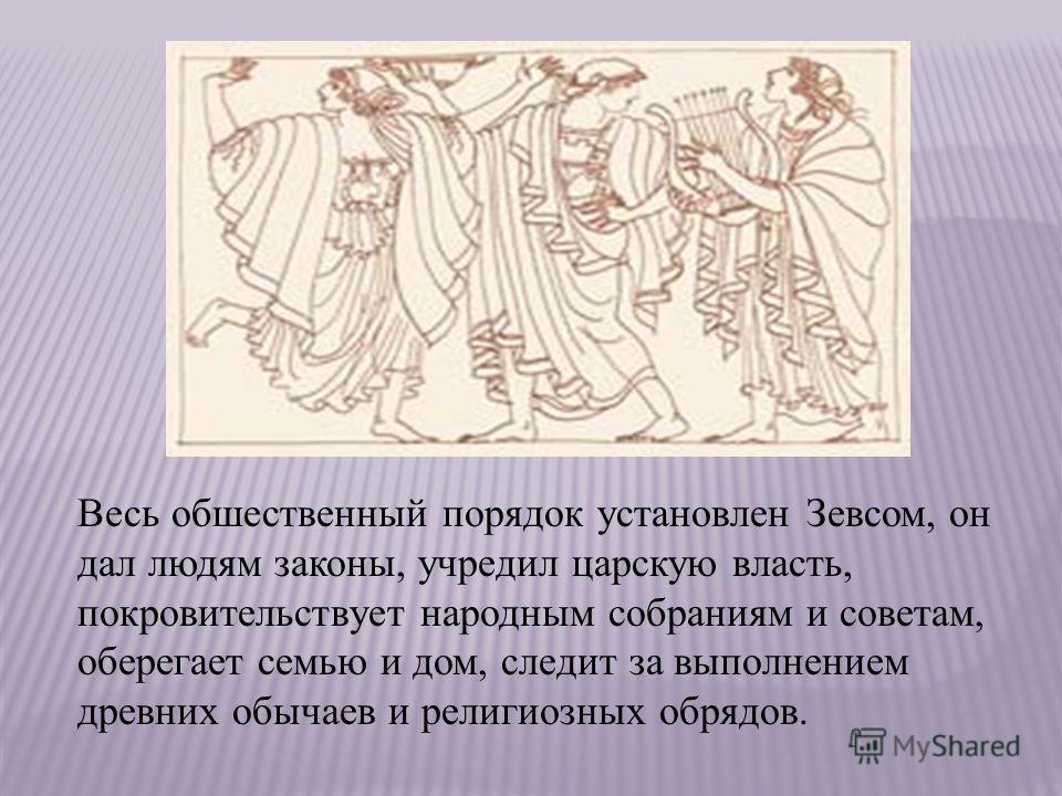 Весь обшественный порядок установлен Зевсом, он дал людям законы, учредил царскую власть, покровительствует народным собраниям и советам, оберегает семью и дом, следит за выполнением древних обычаев и религиозных обрядов.