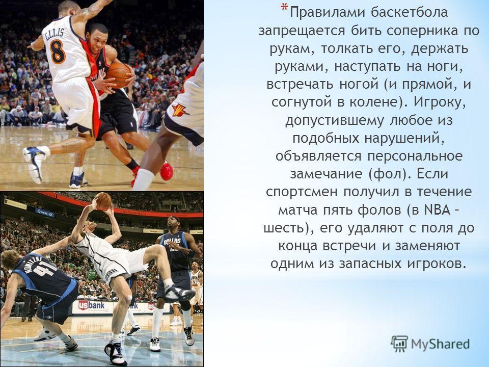 * Правилами баскетбола запрещается бить соперника по рукам, толкать его, держать руками, наступать на ноги, встречать ногой (и прямой, и согнутой в колене). Игроку, допустившему любое из подобных нарушений, объявляется персональное замечание (фол). Е