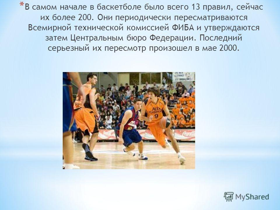 * В самом начале в баскетболе было всего 13 правил, сейчас их более 200. Они периодически пересматриваются Всемирной технической комиссией ФИБА и утверждаются затем Центральным бюро Федерации. Последний серьезный их пересмотр произошел в мае 2000.