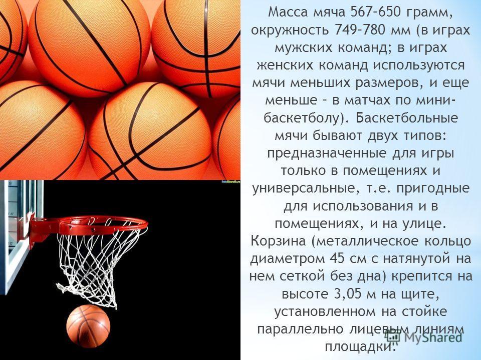 Масса мяча 567–650 грамм, окружность 749–780 мм (в играх мужских команд; в играх женских команд используются мячи меньших размеров, и еще меньше – в матчах по мини- баскетболу). Баскетбольные мячи бывают двух типов: предназначенные для игры только в
