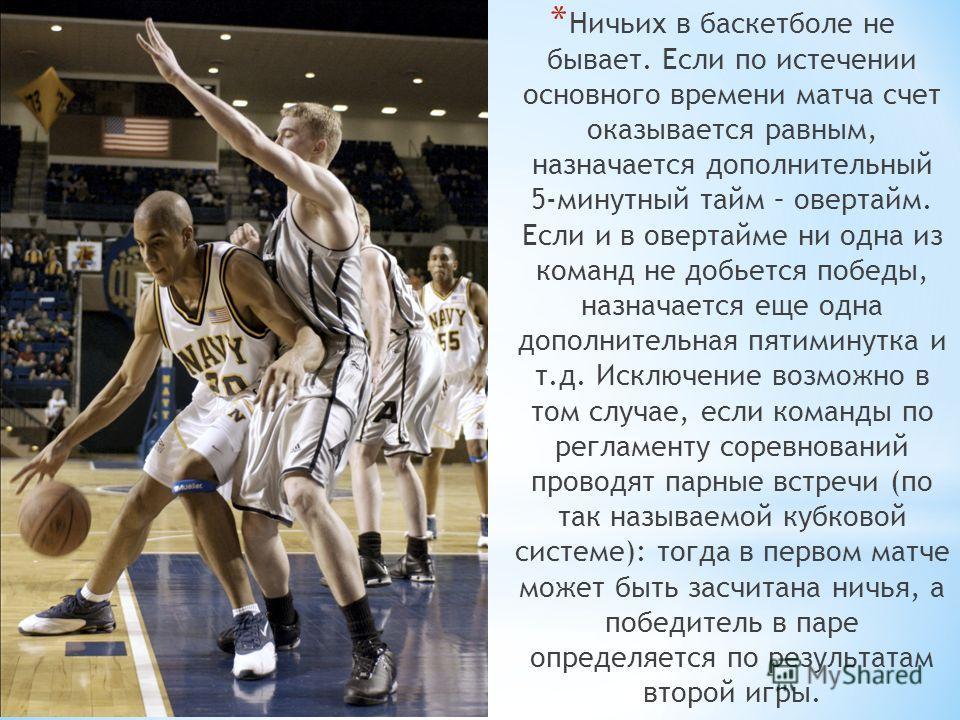 * Ничьих в баскетболе не бывает. Если по истечении основного времени матча счет оказывается равным, назначается дополнительный 5-минутный тайм – овертайм. Если и в овертайме ни одна из команд не добьется победы, назначается еще одна дополнительная пя