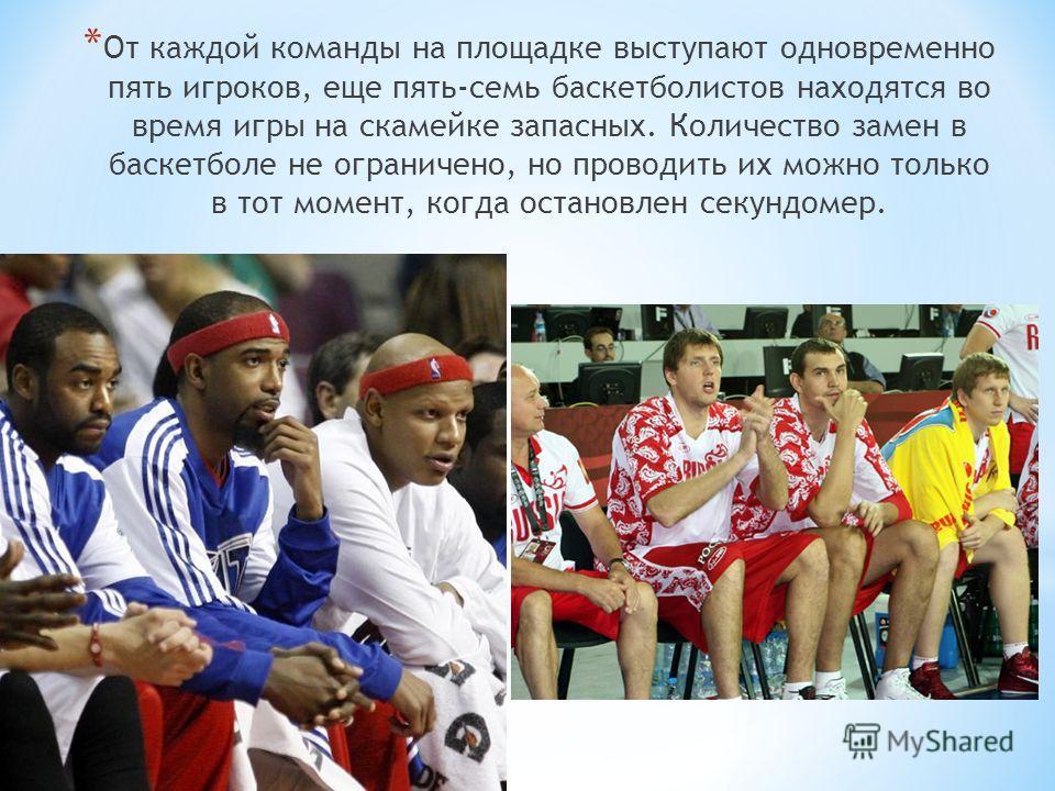 * От каждой команды на площадке выступают одновременно пять игроков, еще пять-семь баскетболистов находятся во время игры на скамейке запасных. Количество замен в баскетболе не ограничено, но проводить их можно только в тот момент, когда остановлен с