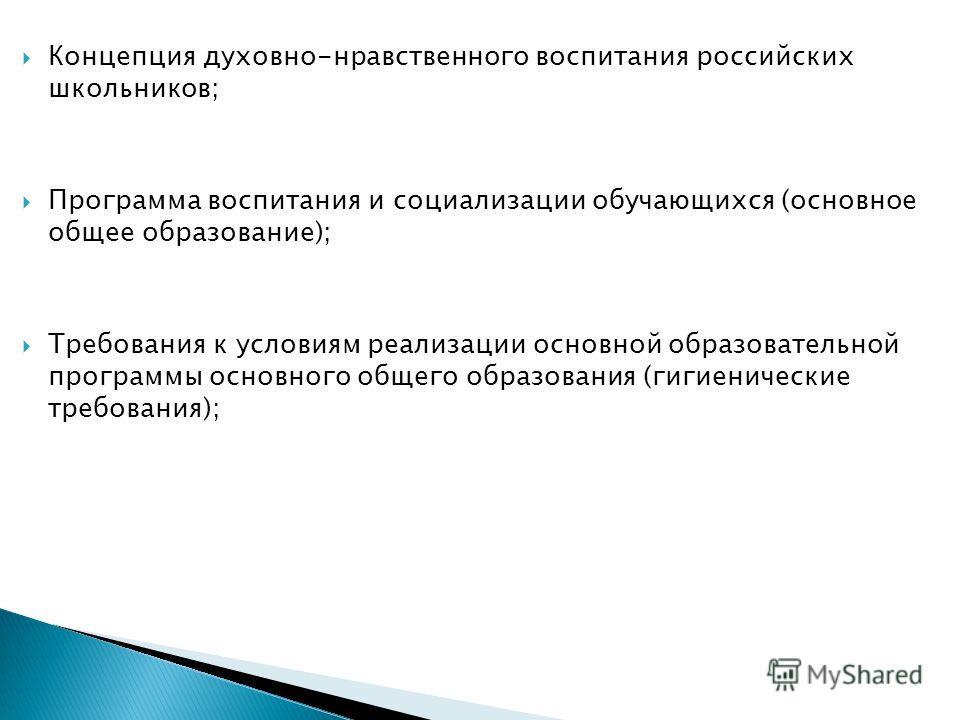 Концепция духовно-нравственного воспитания российских школьников; Программа воспитания и социализации обучающихся (основное общее образование); Требования к условиям реализации основной образовательной программы основного общего образования (гигиенич