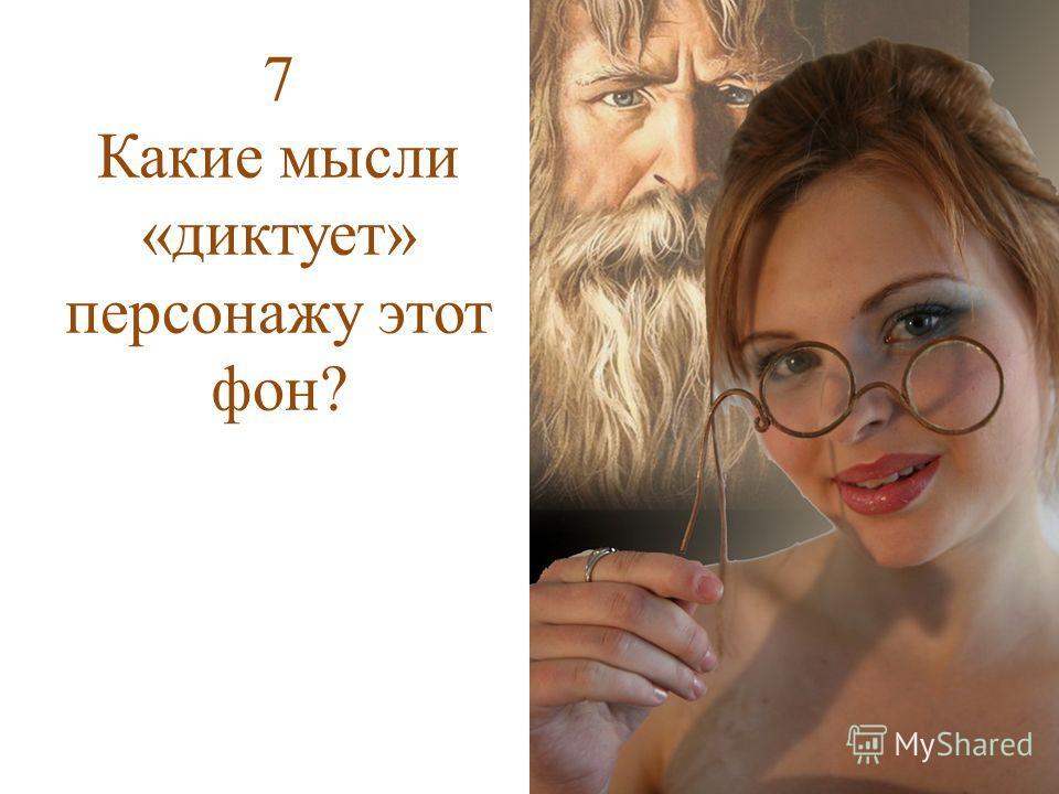 7 Какие мысли «диктует» персонажу этот фон?
