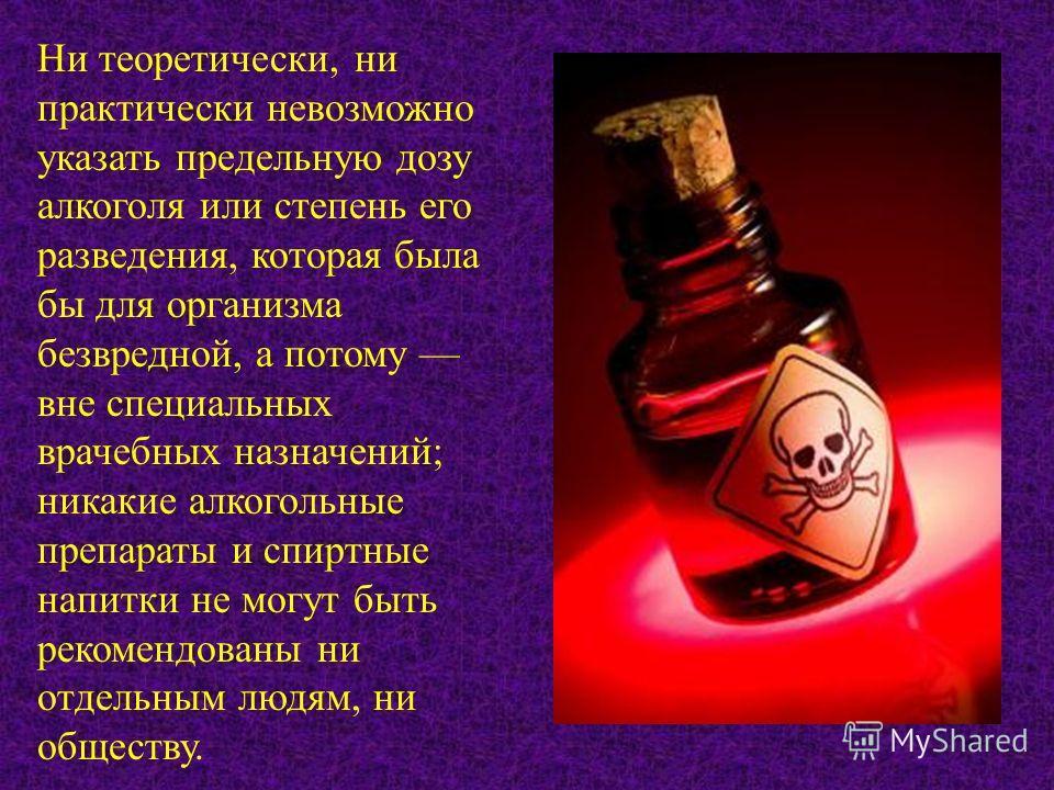 Ни теоретически, ни практически невозможно указать предельную дозу алкоголя или степень его разведения, которая была бы для организма безвредной, а потому вне специальных врачебных назначений; никакие алкогольные препараты и спиртные напитки не могут
