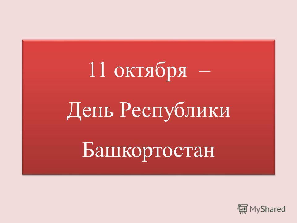 11 октября – День Республики Башкортостан 11 октября – День Республики Башкортостан