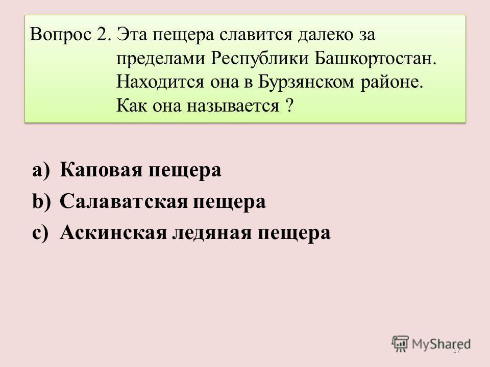 Вопрос 2. Эта пещера славится далеко за пределами Республики Башкортостан. Находится она в Бурзянском районе. Как она называется ? a)Каповая пещера b)Салаватская пещера c)Аскинская ледяная пещера 17