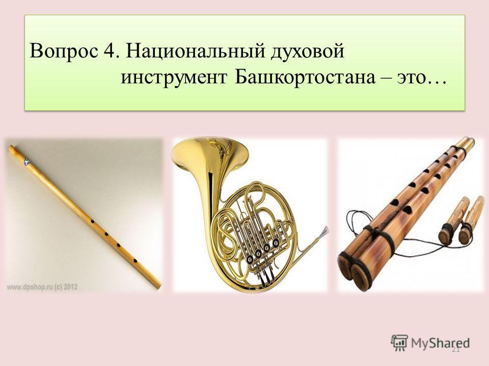Вопрос 4. Национальный духовой инструмент Башкортостана – это… 21