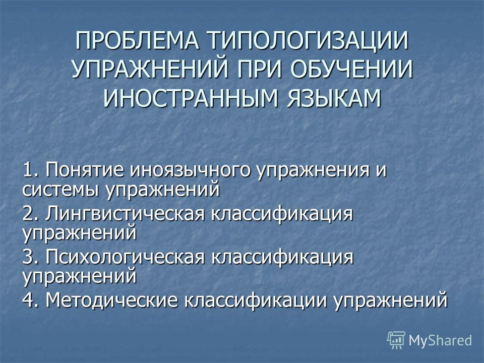 ПРОБЛЕМА ТИПОЛОГИЗАЦИИ УПРАЖНЕНИЙ ПРИ ОБУЧЕНИИ ИНОСТРАННЫМ ЯЗЫКАМ 1. Понятие иноязычного упражнения и системы упражнений 2. Лингвистическая классификация упражнений 3. Психологическая классификация упражнений 4. Методические классификации упражнений