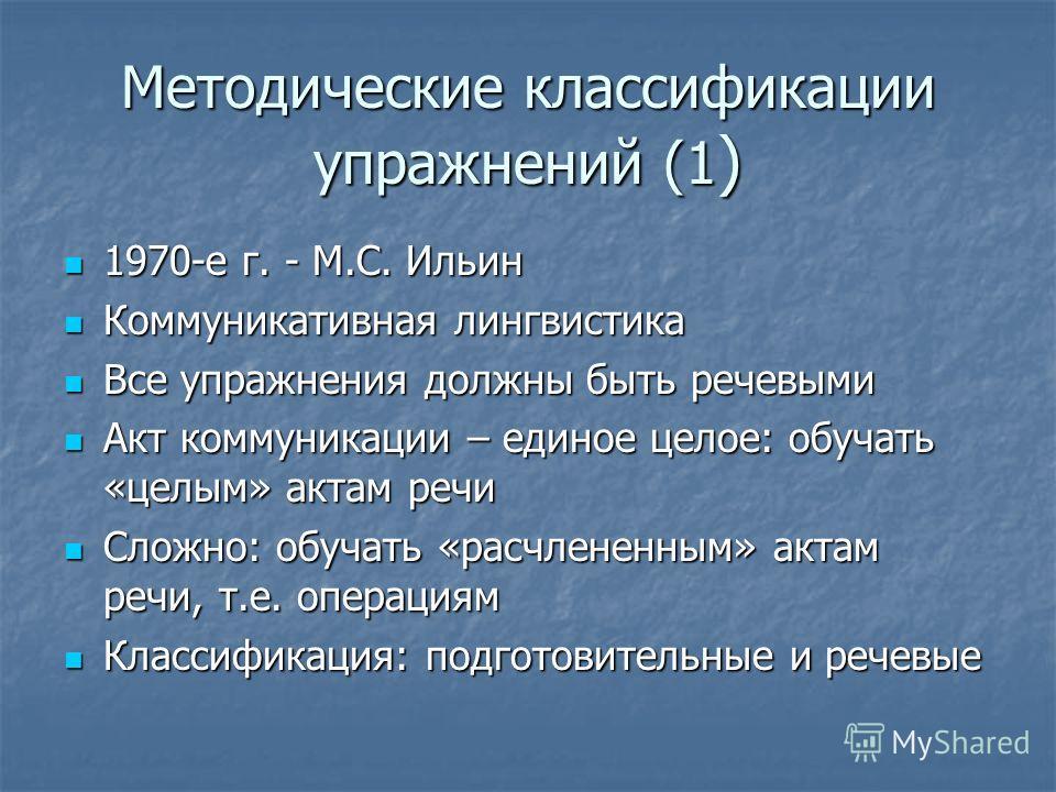 Методические классификации упражнений (1 ) 1970-е г. - М.С. Ильин 1970-е г. - М.С. Ильин Коммуникативная лингвистика Коммуникативная лингвистика Все упражнения должны быть речевыми Все упражнения должны быть речевыми Акт коммуникации – единое целое:
