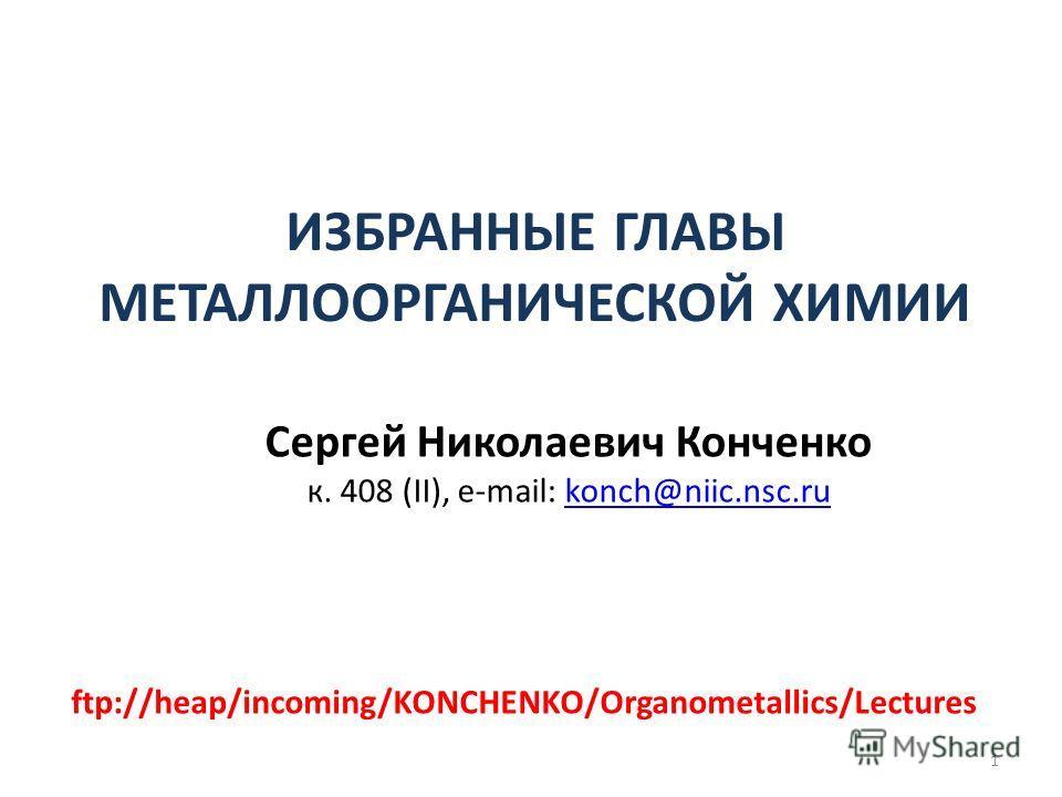 ИЗБРАННЫЕ ГЛАВЫ МЕТАЛЛООРГАНИЧЕСКОЙ ХИМИИ Сергей Николаевич Конченко к. 408 (II), e-mail: konch@niic.nsc.rukonch@niic.nsc.ru 1 ftp://heap/incoming/KONCHENKO/Organometallics/Lectures