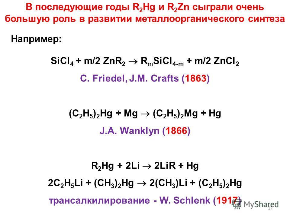 В последующие годы R 2 Hg и R 2 Zn сыграли очень большую роль в развитии металлоорганического синтеза Например: SiCl 4 + m/2 ZnR 2 R m SiCl 4-m + m/2 ZnCl 2 C. Friedel, J.M. Crafts (1863) (C 2 H 5 ) 2 Hg + Mg (C 2 H 5 ) 2 Mg + Hg J.A. Wanklyn (1866)