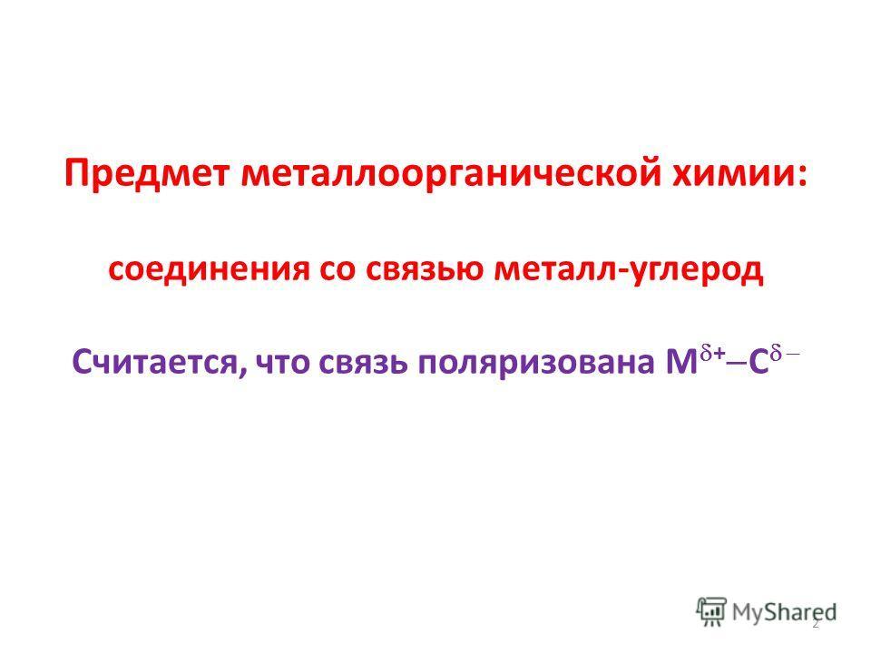 Предмет металлоорганической химии: соединения со связью металл-углерод Считается, что связь поляризована M + C 2