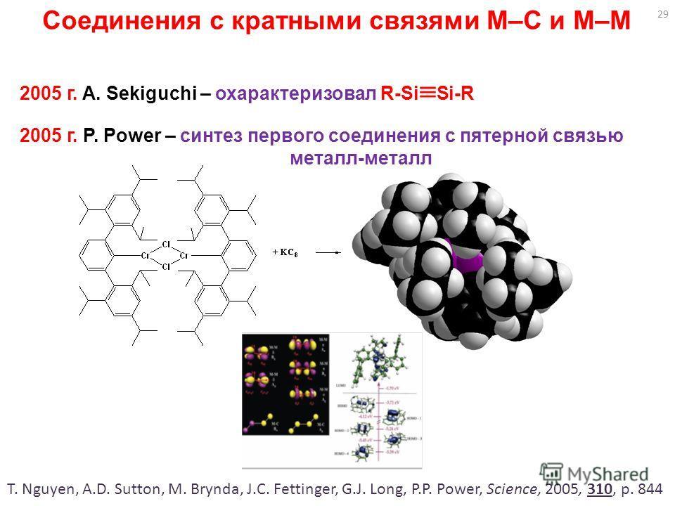 29 Соединения с кратными связями M–C и M–M 2005 г. A. Sekiguchi – охарактеризовал R-Si Si-R 2005 г. P. Power – синтез первого соединения с пятерной связью металл-металл T. Nguyen, A.D. Sutton, M. Brynda, J.C. Fettinger, G.J. Long, P.P. Power, Science