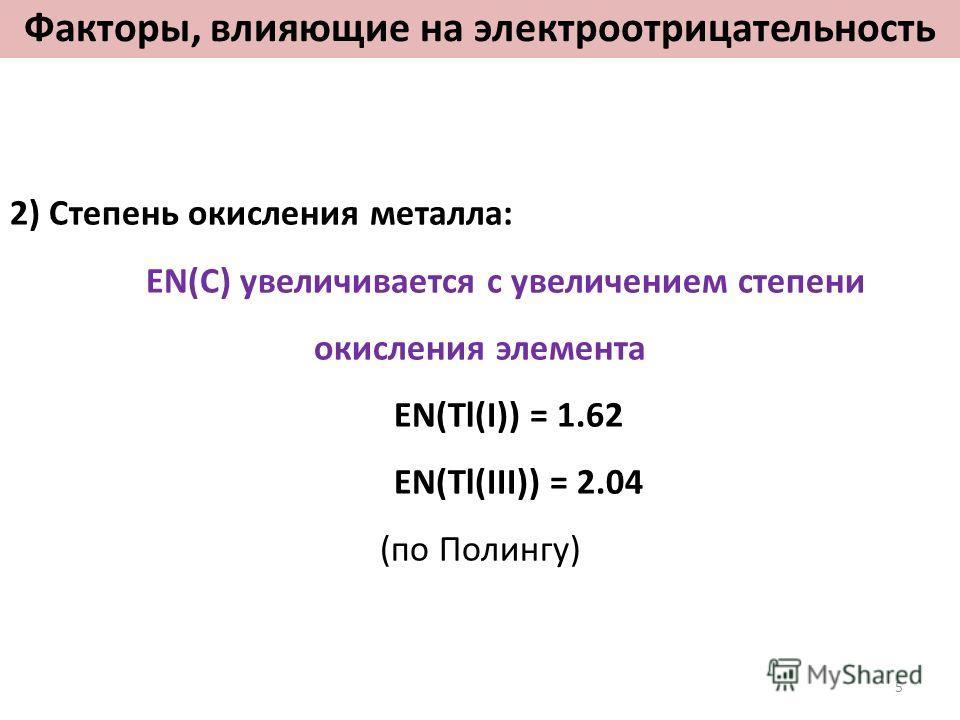 2) Степень окисления металла: EN(C) увеличивается с увеличением степени окисления элемента EN(Tl(I)) = 1.62 EN(Tl(III)) = 2.04 (по Полингу) Факторы, влияющие на электроотрицательность 5