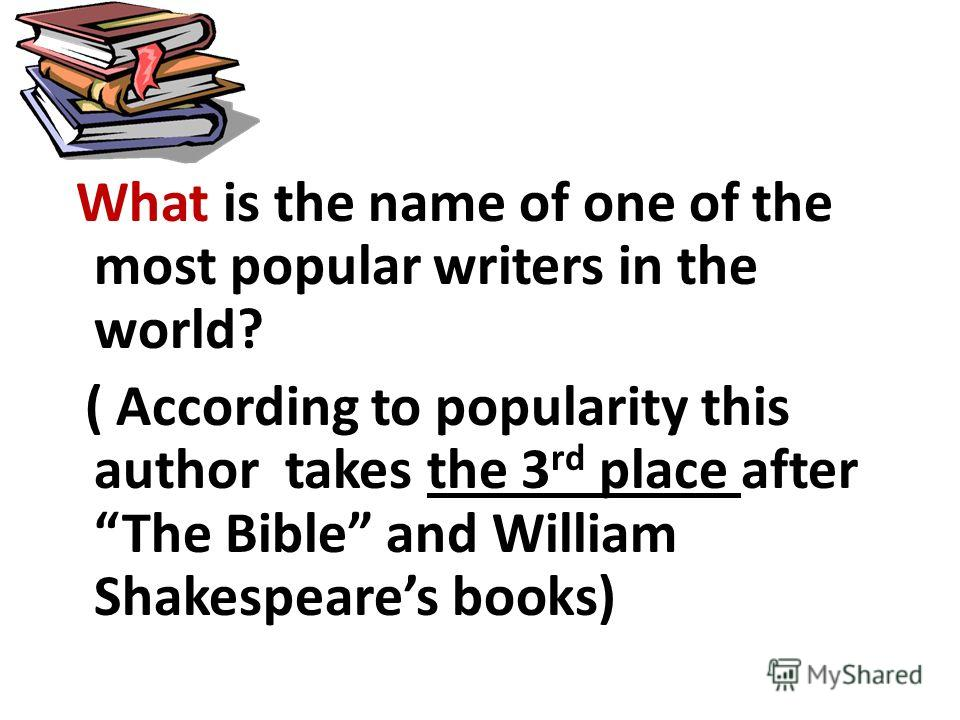 What is the name of one of the most popular writers in the world? ( According to popularity this author takes the 3 rd place after The Bible and William Shakespeares books)