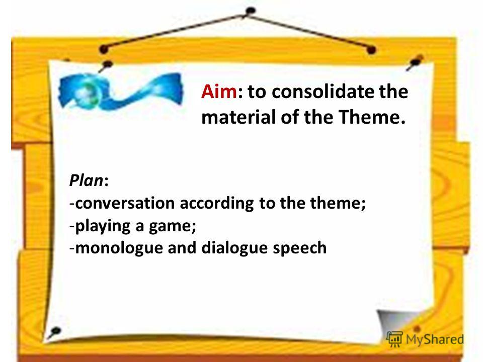 Aim: to consolidate the material of the Theme. Plan: -conversation according to the theme; -playing a game; -monologue and dialogue speech