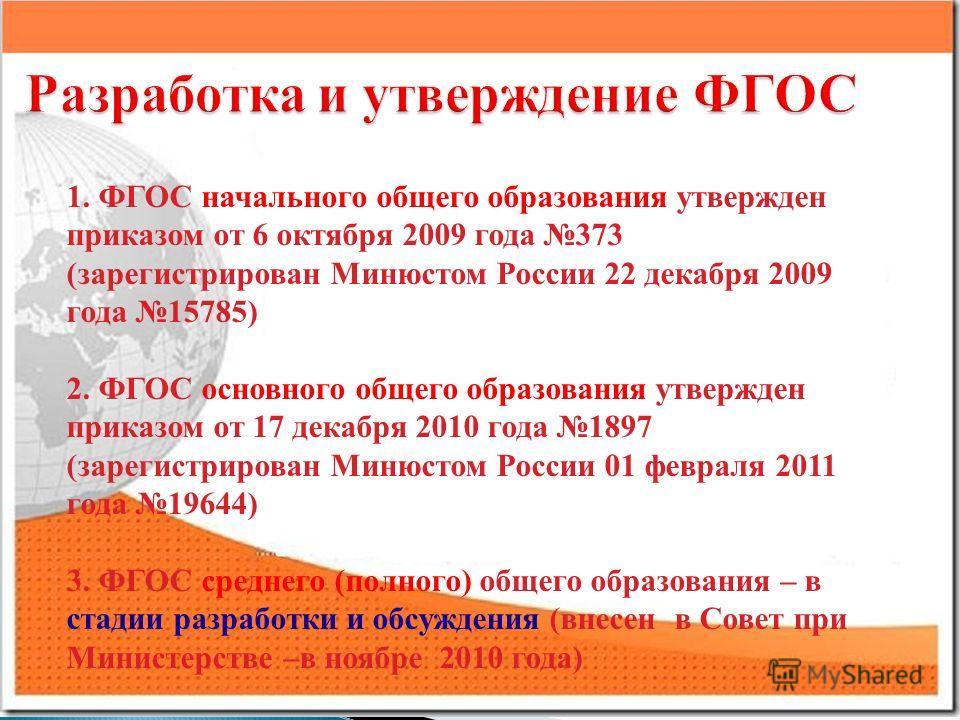 1. ФГОС начального общего образования утвержден приказом от 6 октября 2009 года 373 (зарегистрирован Минюстом России 22 декабря 2009 года 15785) 2. ФГОС основного общего образования утвержден приказом от 17 декабря 2010 года 1897 (зарегистрирован Мин