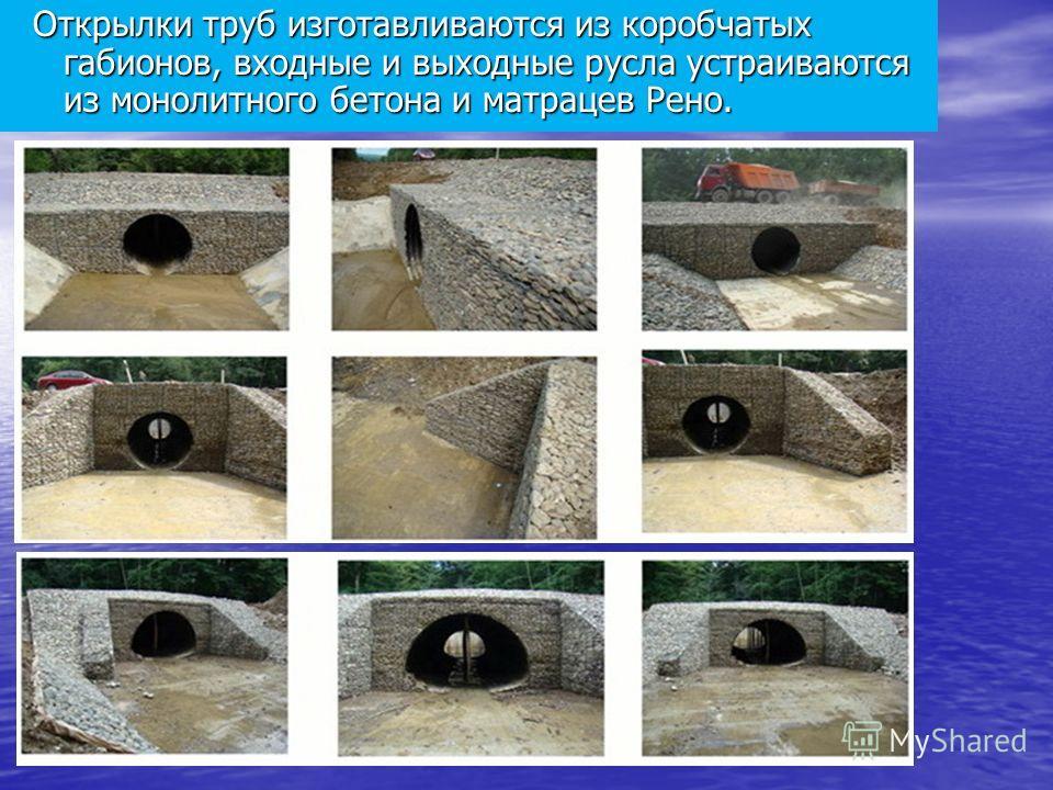 Открылки труб изготавливаются из коробчатых габионов, входные и выходные русла устраиваются из монолитного бетона и матрацев Рено. Открылки труб изготавливаются из коробчатых габионов, входные и выходные русла устраиваются из монолитного бетона и мат