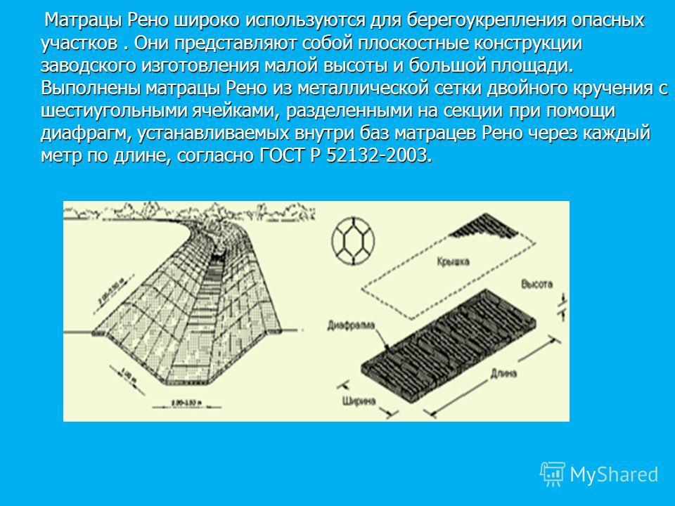 Матрацы Рено широко используются для берегоукрепления опасных участков. Они представляют собой плоскостные конструкции заводского изготовления малой высоты и большой площади. Выполнены матрацы Рено из металлической сетки двойного кручения с шестиугол