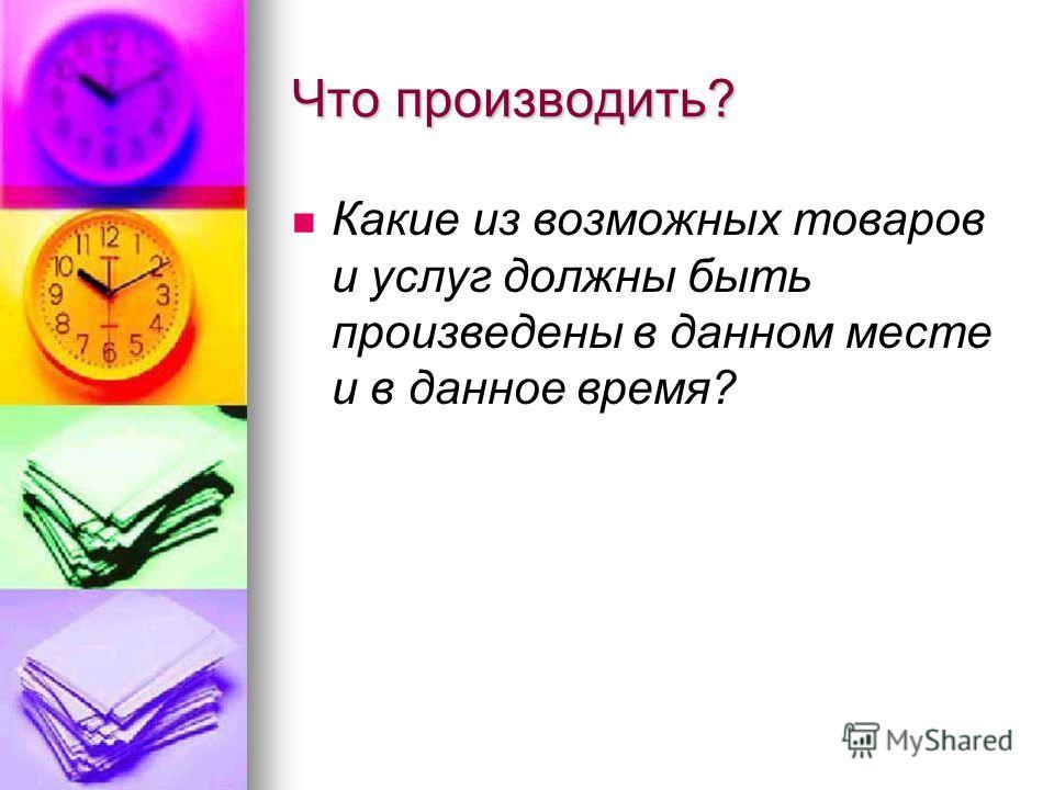 Что производить? Какие из возможных товаров и услуг должны быть произведены в данном месте и в данное время?