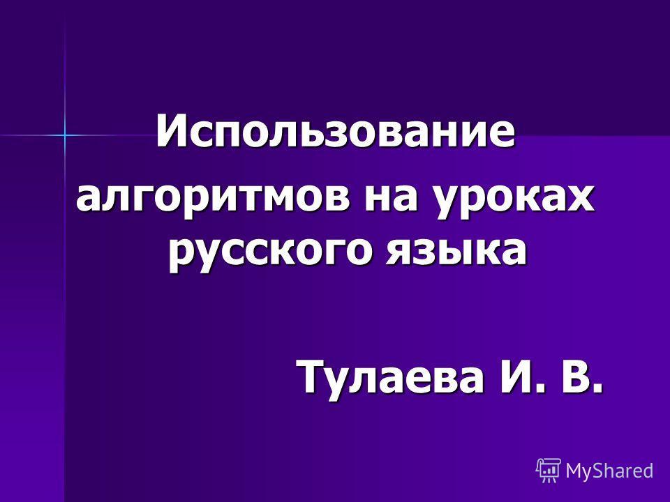 Использование алгоритмов на уроках русского языка Тулаева И. В. Тулаева И. В.