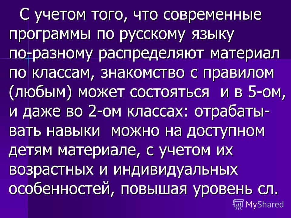 С учетом того, что современные программы по русскому языку по-разному распределяют материал по классам, знакомство с правилом (любым) может состояться и в 5-ом, и даже во 2-ом классах: отрабаты- вать навыки можно на доступном детям материале, с учето